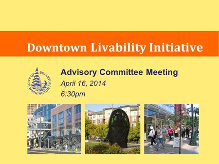Advisory Committee Meeting April 16, 2014 6:30pm Downtown Livability Initiative.