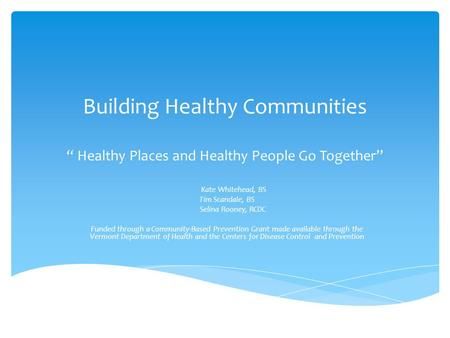 "Building Healthy Communities "" Healthy Places and Healthy People Go Together"" Kate Whitehead, BS Tim Scandale, BS Selina Rooney, RCDC Funded through a."