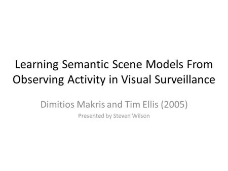 Learning Semantic Scene Models From Observing Activity in Visual Surveillance Dimitios Makris and Tim Ellis (2005) Presented by Steven Wilson.