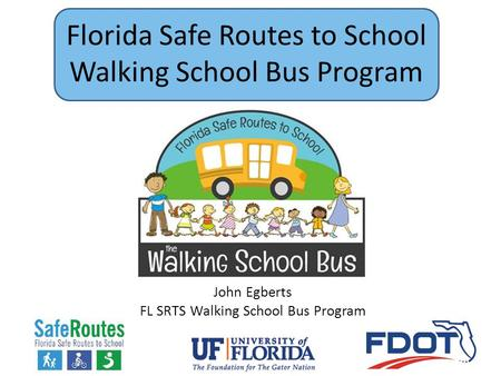 Florida Safe Routes to School Walking School Bus Program John Egberts FL SRTS Walking School Bus Program.