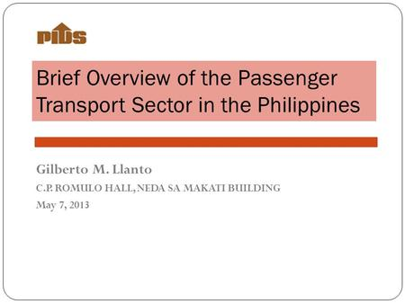 Brief Overview of the Passenger Transport Sector in the Philippines Gilberto M. Llanto C.P. ROMULO HALL, NEDA SA MAKATI BUILDING May 7, 2013.