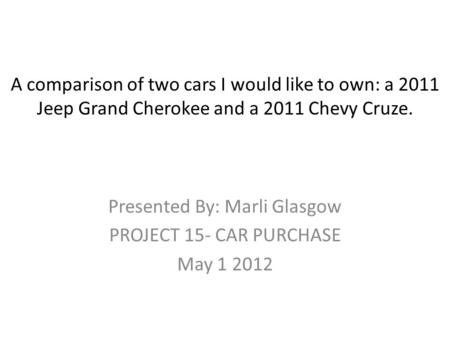 A comparison of two cars I would like to own: a 2011 Jeep Grand Cherokee and a 2011 Chevy Cruze. Presented By: Marli Glasgow PROJECT 15- CAR PURCHASE.