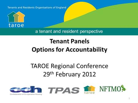 1 Background Tenant Panels Options for Accountability TAROE Regional Conference 29 th February 2012 a tenant and resident perspective.