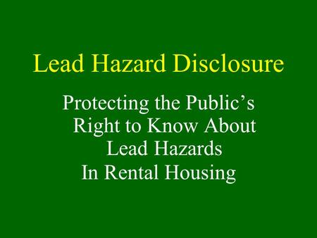 Lead Hazard Disclosure Protecting the Public's Right to Know About Lead Hazards In Rental Housing.