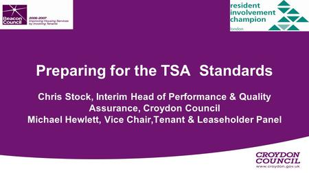 Preparing for the TSA Standards Chris Stock, Interim Head of Performance & Quality Assurance, Croydon Council Michael Hewlett, Vice Chair,Tenant & Leaseholder.