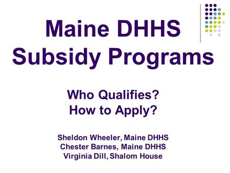Maine DHHS Subsidy Programs Who Qualifies? How to Apply? Sheldon Wheeler, Maine DHHS Chester Barnes, Maine DHHS Virginia Dill, Shalom House.