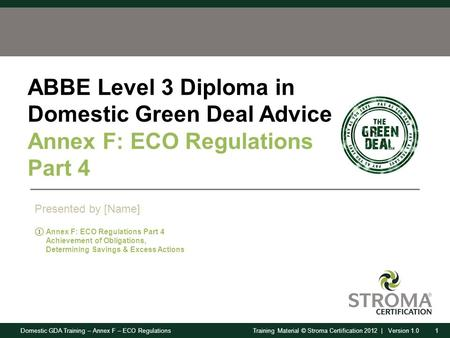 Domestic GDA Training – Annex F – ECO Regulations1Training Material © Stroma Certification 2012 | Version 1.0 ABBE Level 3 Diploma in Domestic Green Deal.