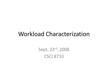Workload Characterization Sept. 23 rd, 2008 CSCI 8710.