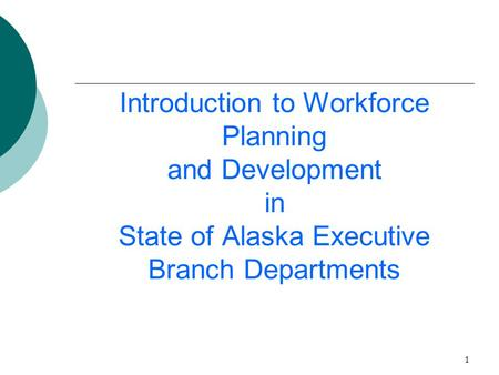 1 Introduction to Workforce Planning and Development in State of Alaska Executive Branch Departments.