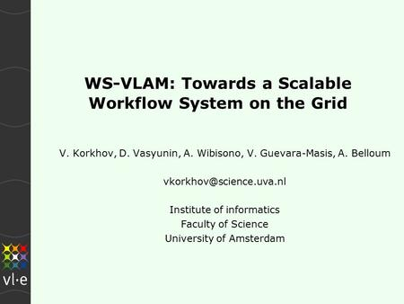 WS-VLAM: Towards a Scalable Workflow System on the Grid V. Korkhov, D. Vasyunin, A. Wibisono, V. Guevara-Masis, A. Belloum Institute.