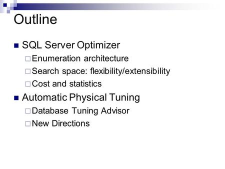 Outline SQL Server Optimizer  Enumeration architecture  Search space: flexibility/extensibility  Cost and statistics Automatic Physical Tuning  Database.