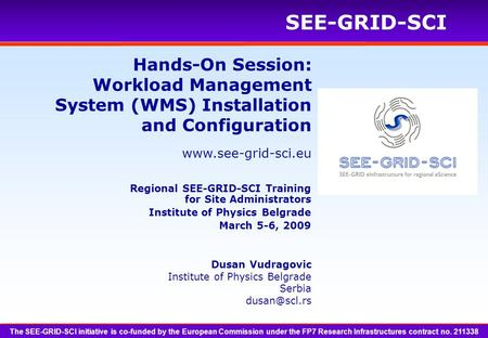 Www.see-grid-sci.eu SEE-GRID-SCI Hands-On Session: Workload Management System (WMS) Installation and Configuration Dusan Vudragovic Institute of Physics.