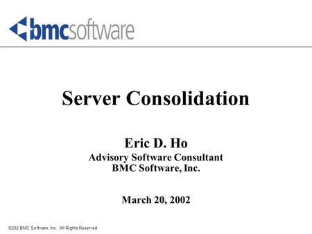 ©202 BMC Software, Inc. All Rights Reserved. Server Consolidation Eric D. Ho Advisory Software Consultant BMC Software, Inc. March 20, 2002.