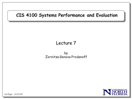 Lect5.ppt - 10/13/04 CIS 4100 Systems Performance and Evaluation Lecture 7 by Zornitza Genova Prodanoff.