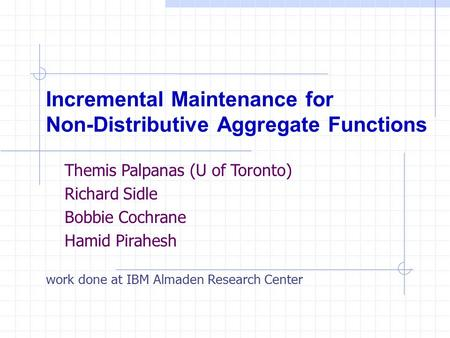 Incremental Maintenance for Non-Distributive Aggregate Functions work done at IBM Almaden Research Center Themis Palpanas (U of Toronto) Richard Sidle.