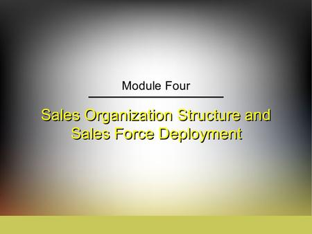 Sales Organization Structure and Sales Force Deployment Module Four.