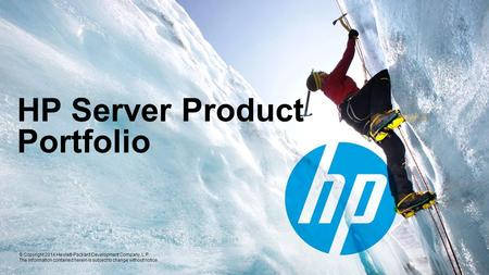© Copyright 2014 Hewlett-Packard Development Company, L.P. The information contained herein is subject to change without notice. HP Server Product Portfolio.