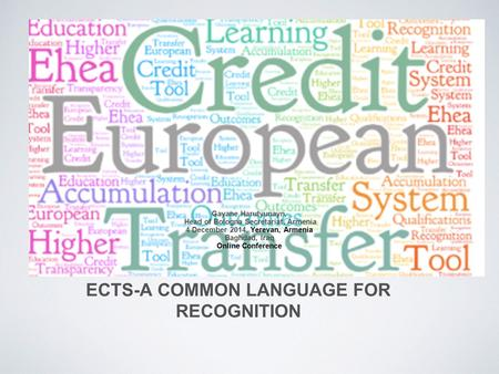 ECTS-A COMMON LANGUAGE FOR RECOGNITION Gayane Harutyunayn, Head of Bologna Secretariat, Armenia 4 December 2014, Yerevan, Armenia Baghdad, Iraq Online.