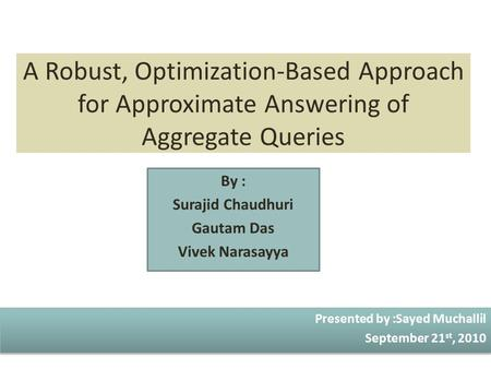 A Robust, Optimization-Based Approach for Approximate Answering of Aggregate Queries By : Surajid Chaudhuri Gautam Das Vivek Narasayya Presented by :Sayed.