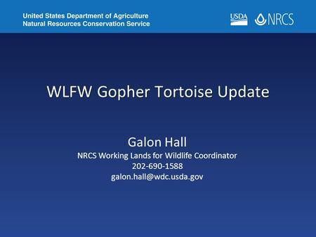 WLFW Gopher Tortoise Update Galon Hall NRCS Working Lands for <strong>Wildlife</strong> Coordinator 202-690-1588
