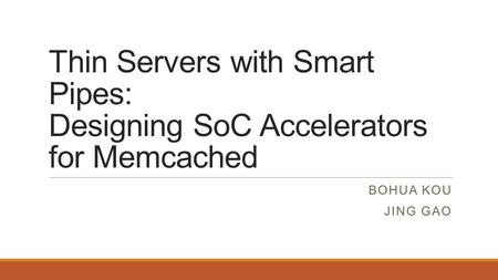 Thin Servers with Smart Pipes: Designing SoC Accelerators for Memcached Bohua Kou Jing gao.