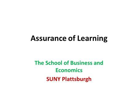 Assurance of Learning The School of Business and Economics SUNY Plattsburgh.