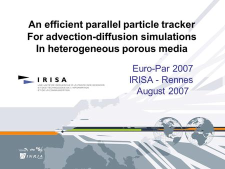 An efficient parallel particle tracker For advection-diffusion simulations In heterogeneous porous media Euro-Par 2007 IRISA - Rennes August 2007.