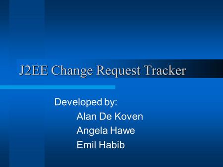 J2EE Change Request Tracker Developed by: Alan De Koven Angela Hawe Emil Habib.