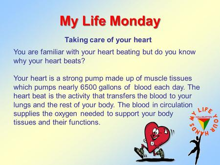 My Life Monday Taking care of your heart You are familiar with your heart beating but do you know why your heart beats? Your heart is a strong pump made.
