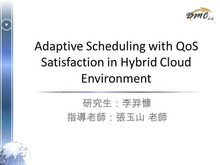 Adaptive Scheduling with QoS Satisfaction in Hybrid Cloud Environment 研究生:李羿慷 指導老師:張玉山 老師.