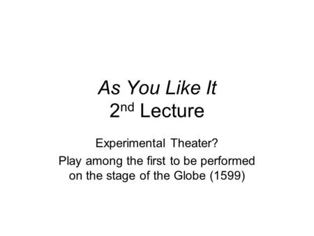 As You Like It 2 nd Lecture Experimental Theater? Play among the first to be performed on the stage of the Globe (1599)