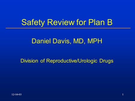 12-16-031 Safety Review for Plan B Daniel Davis, MD, MPH Division of Reproductive/Urologic Drugs.