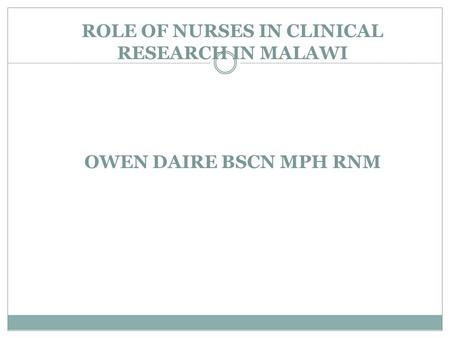 ROLE OF NURSES IN CLINICAL RESEARCH IN MALAWI OWEN DAIRE BSCN MPH RNM.