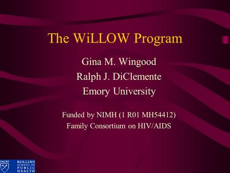 The WiLLOW Program Gina M. Wingood Ralph J. DiClemente Emory University Funded by NIMH (1 R01 MH54412) Family Consortium on HIV/AIDS.