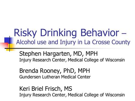 Risky Drinking Behavior – Alcohol use and Injury in La Crosse County Stephen Hargarten, MD, MPH Injury Research Center, Medical College of Wisconsin Brenda.