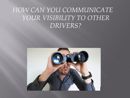 HOW CAN YOU COMMUNICATE YOUR VISIBILITY TO OTHER DRIVERS?