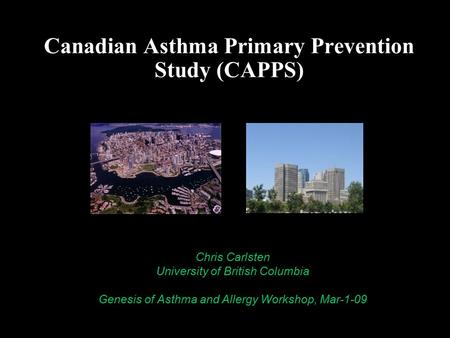 Canadian Asthma Primary Prevention Study (CAPPS) Chris Carlsten, MD MPH University of British Columbia Chris Carlsten University of British Columbia Genesis.