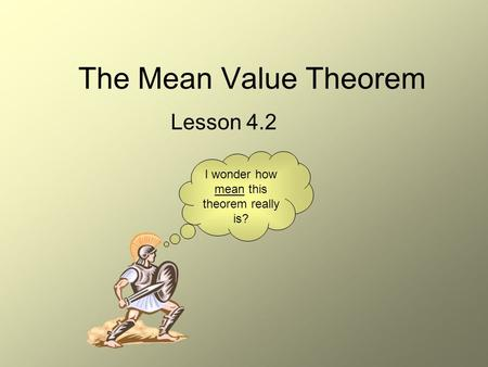 The Mean Value Theorem Lesson 4.2 I wonder how mean this theorem really is?