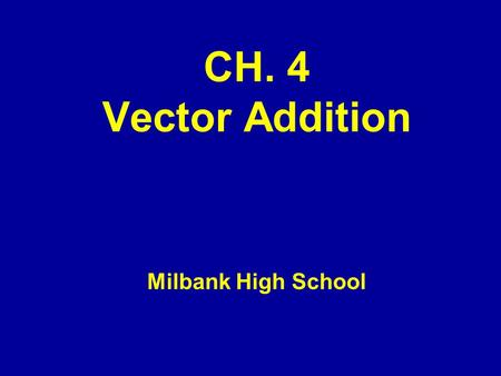CH. 4 Vector Addition Milbank High School. Sec. 4.1 and 4.2 Objectives –Determine graphically the sum of two of more vectors –Solve problems of relative.