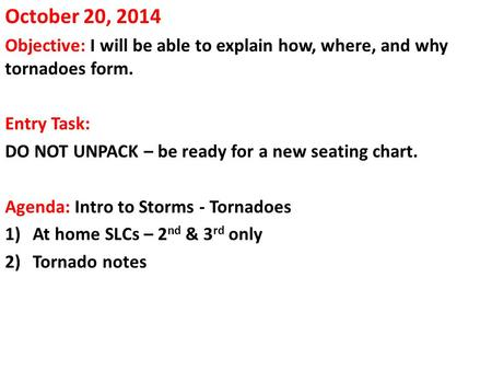 October 20, 2014 Objective: I will be able to explain how, where, and why tornadoes form. Entry Task: DO NOT UNPACK – be ready for a new seating chart.