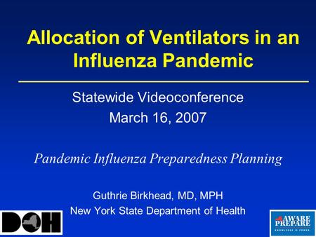 1 Allocation of Ventilators in an Influenza Pandemic Statewide Videoconference March 16, 2007 Pandemic Influenza Preparedness Planning Guthrie Birkhead,