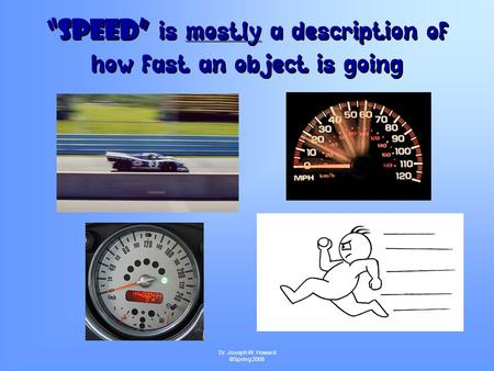"Dr. Joseph W. Howard ©Spring 2008 ""Speed"" is mostly a description of how fast an object is going ""Speed"" i s mostly a description of how fast an object."