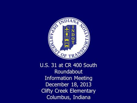 U.S. 31 at CR 400 South Roundabout Information Meeting December 18, 2013 Clifty Creek Elementary Columbus, Indiana.