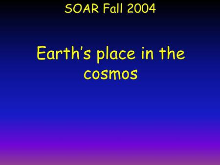 SOAR Fall 2004 Earth's place in the cosmos. Population of the Cosmos ~100 Billion Galaxies = 10 11 Galaxies ~ 100 Billion Stars in each galaxy = (10 11.