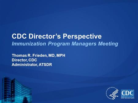 CDC Director's Perspective Immunization Program Managers Meeting Thomas R. Frieden, MD, MPH Director, CDC Administrator, ATSDR.