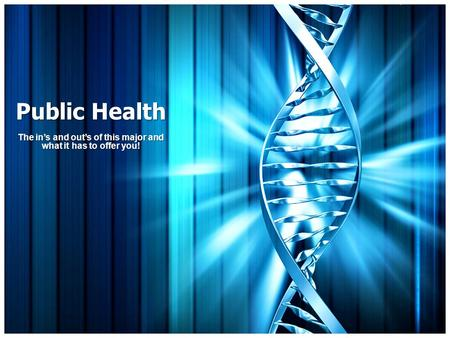Public Health The in's and out's of this major and what it has to offer you!