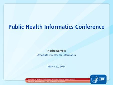 Public Health Informatics Conference Nedra Garrett Associate Director for Informatics March 12, 2014 Center for Surveillance, Epidemiology, and Laboratory.