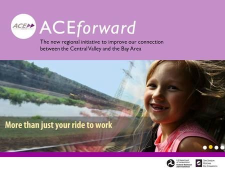 ACEforward The new regional initiative to improve our connection between the Central Valley and the Bay Area.