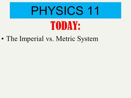 PHYSICS 11 TODAY: The Imperial vs. Metric System.