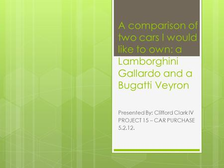 A comparison of two cars I would like to own: a Lamborghini Gallardo and a Bugatti Veyron Presented By: Clifford Clark IV PROJECT 15 – CAR PURCHASE 5.2.12.